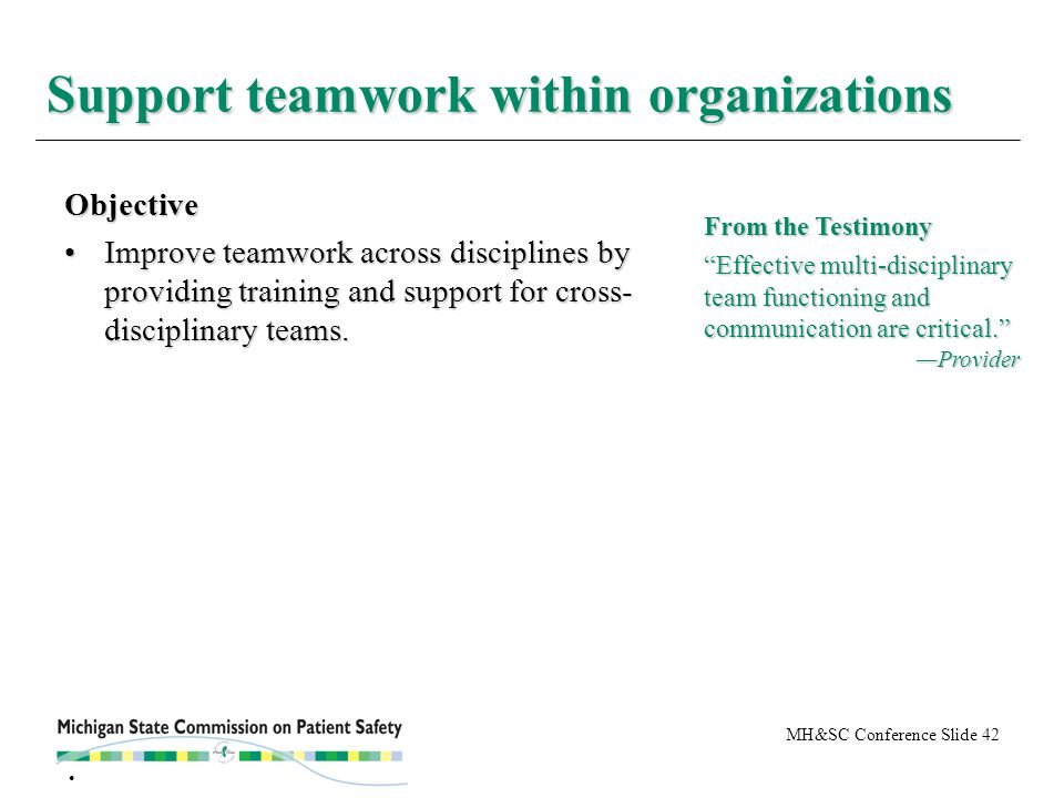 MH&SC Conference Slide 42 Support teamwork within organizations Objective Improve teamwork across disciplines by providing training and support for cross- disciplinary teams.Improve teamwork across disciplines by providing training and support for cross- disciplinary teams.