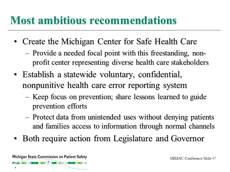 MH&SC Conference Slide 47 Create the Michigan Center for Safe Health CareCreate the Michigan Center for Safe Health Care –Provide a needed focal point with this freestanding, non- profit center representing diverse health care stakeholders Establish a statewide voluntary, confidential, nonpunitive health care error reporting systemEstablish a statewide voluntary, confidential, nonpunitive health care error reporting system –Keep focus on prevention; share lessons learned to guide prevention efforts –Protect data from unintended uses without denying patients and families access to information through normal channels Both require action from Legislature and GovernorBoth require action from Legislature and Governor Most ambitious recommendations