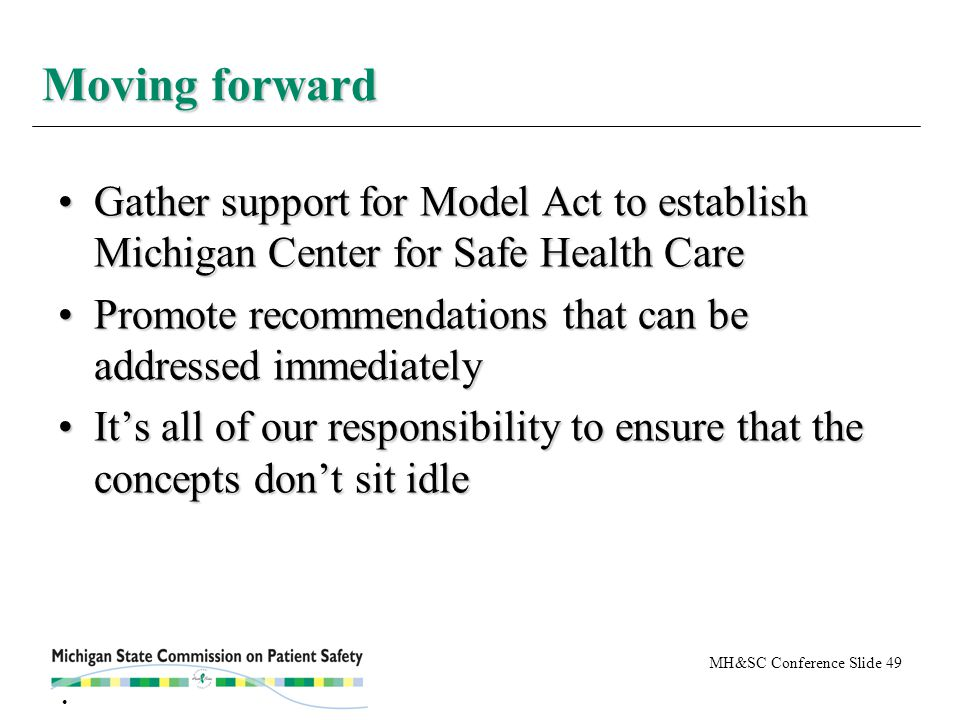 MH&SC Conference Slide 49 Gather support for Model Act to establish Michigan Center for Safe Health CareGather support for Model Act to establish Michigan Center for Safe Health Care Promote recommendations that can be addressed immediatelyPromote recommendations that can be addressed immediately It's all of our responsibility to ensure that the concepts don't sit idleIt's all of our responsibility to ensure that the concepts don't sit idle Moving forward