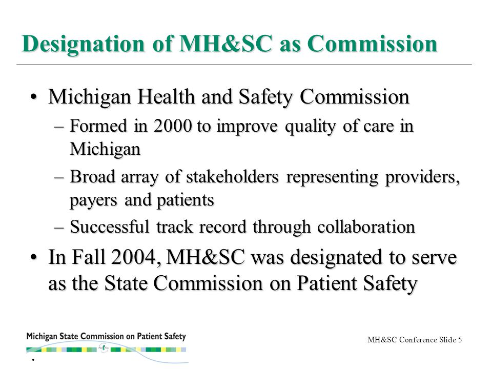 MH&SC Conference Slide 5 Michigan Health and Safety CommissionMichigan Health and Safety Commission –Formed in 2000 to improve quality of care in Michigan –Broad array of stakeholders representing providers, payers and patients –Successful track record through collaboration In Fall 2004, MH&SC was designated to serve as the State Commission on Patient SafetyIn Fall 2004, MH&SC was designated to serve as the State Commission on Patient Safety Designation of MH&SC as Commission