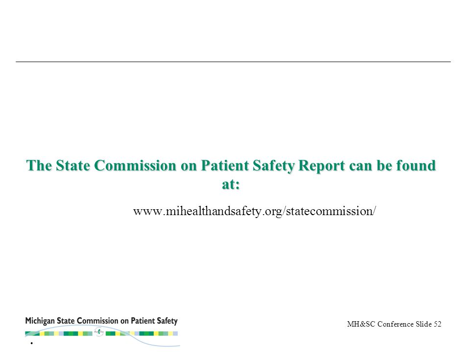 MH&SC Conference Slide 52 The State Commission on Patient Safety Report can be found at: The State Commission on Patient Safety Report can be found at: www.mihealthandsafety.org/statecommission/