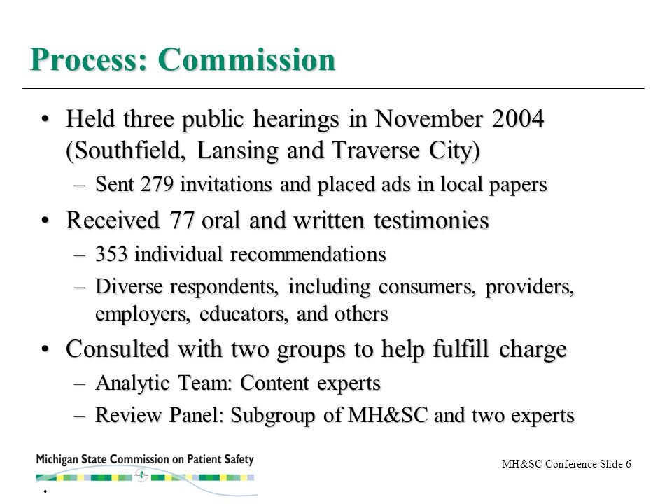 MH&SC Conference Slide 6 Held three public hearings in November 2004 (Southfield, Lansing and Traverse City)Held three public hearings in November 2004 (Southfield, Lansing and Traverse City) –Sent 279 invitations and placed ads in local papers Received 77 oral and written testimoniesReceived 77 oral and written testimonies –353 individual recommendations –Diverse respondents, including consumers, providers, employers, educators, and others Consulted with two groups to help fulfill chargeConsulted with two groups to help fulfill charge –Analytic Team: Content experts –Review Panel: Subgroup of MH&SC and two experts Process: Commission