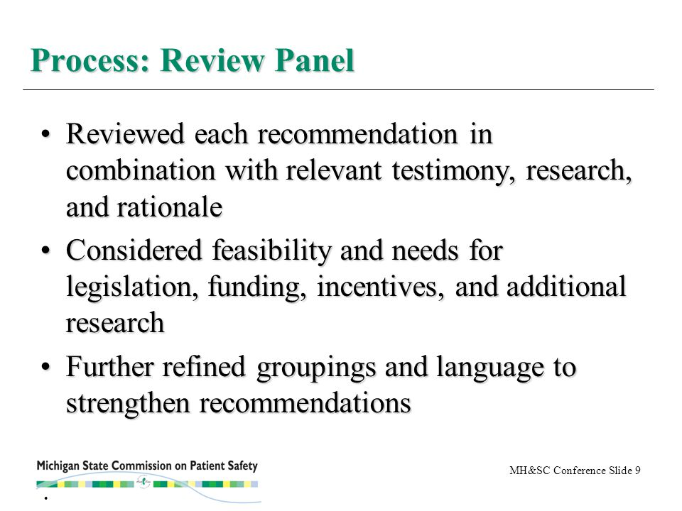 MH&SC Conference Slide 9 Reviewed each recommendation in combination with relevant testimony, research, and rationaleReviewed each recommendation in combination with relevant testimony, research, and rationale Considered feasibility and needs for legislation, funding, incentives, and additional researchConsidered feasibility and needs for legislation, funding, incentives, and additional research Further refined groupings and language to strengthen recommendationsFurther refined groupings and language to strengthen recommendations Process: Review Panel