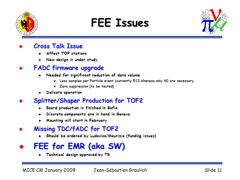 MICE CM January 2009Jean-Sébastien GraulichSlide 11 FEE Issues  Cross Talk Issue Affect TOF stations New design is under study  FADC firmware upgrade Needed for significant reduction of data volume Less samples per Particle event (currently 512 whereas only 60 are necessary Zero suppression (to be tested) Delicate operation  Splitter/Shaper Production for TOF2 Board production is finished in Sofia Discrete components are in hand in Geneva Mounting will start in February  Missing TDC/fADC for TOF2 Should be ordered by Ludovico/Maurizio (funding issues)  FEE for EMR (aka SW) Technical design approved by TB