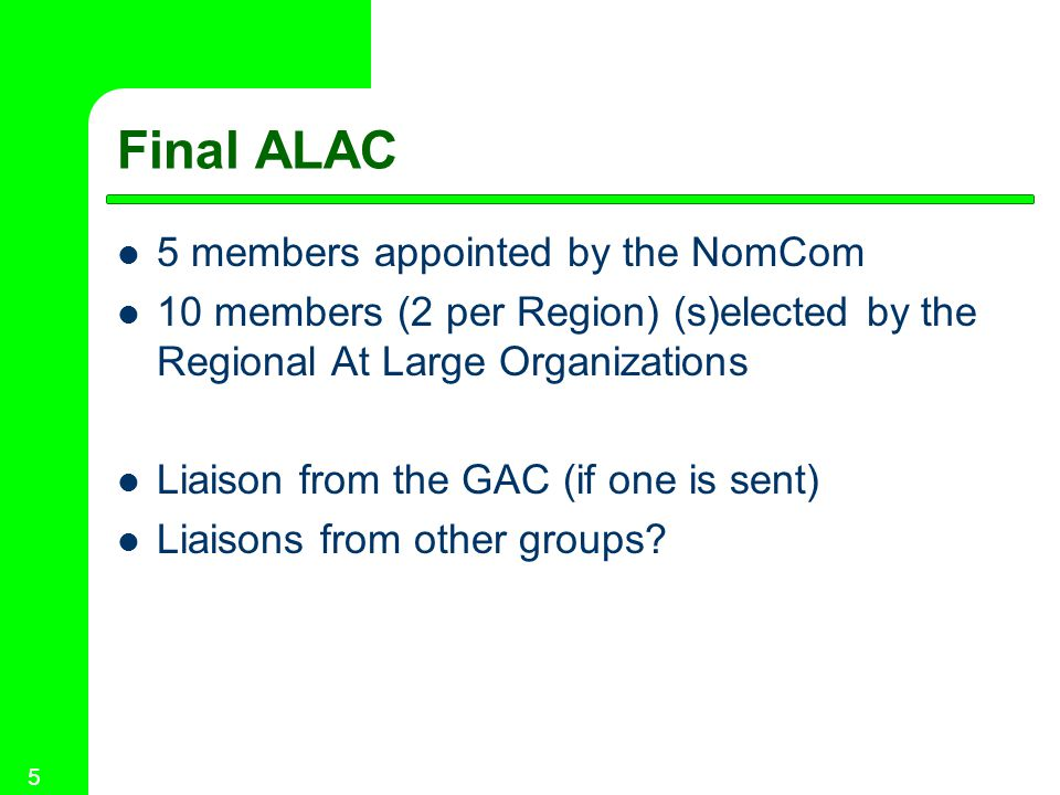 5 Final ALAC 5 members appointed by the NomCom 10 members (2 per Region) (s)elected by the Regional At Large Organizations Liaison from the GAC (if one is sent) Liaisons from other groups?