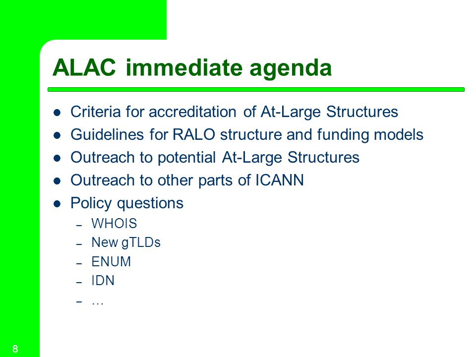 8 ALAC immediate agenda Criteria for accreditation of At-Large Structures Guidelines for RALO structure and funding models Outreach to potential At-Large Structures Outreach to other parts of ICANN Policy questions – WHOIS – New gTLDs – ENUM – IDN – …