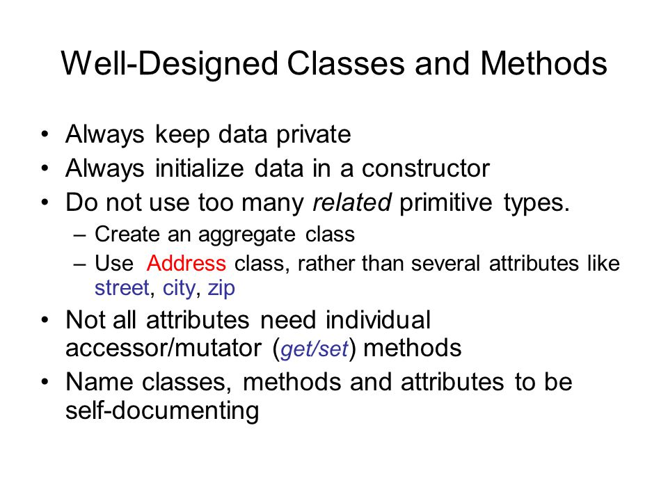 Well-Designed Classes and Methods Always keep data private Always initialize data in a constructor Do not use too many related primitive types.