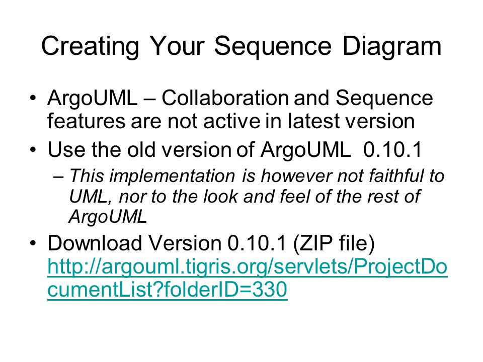 Creating Your Sequence Diagram ArgoUML – Collaboration and Sequence features are not active in latest version Use the old version of ArgoUML 0.10.1 –This implementation is however not faithful to UML, nor to the look and feel of the rest of ArgoUML Download Version 0.10.1 (ZIP file) http://argouml.tigris.org/servlets/ProjectDo cumentList folderID=330 http://argouml.tigris.org/servlets/ProjectDo cumentList folderID=330