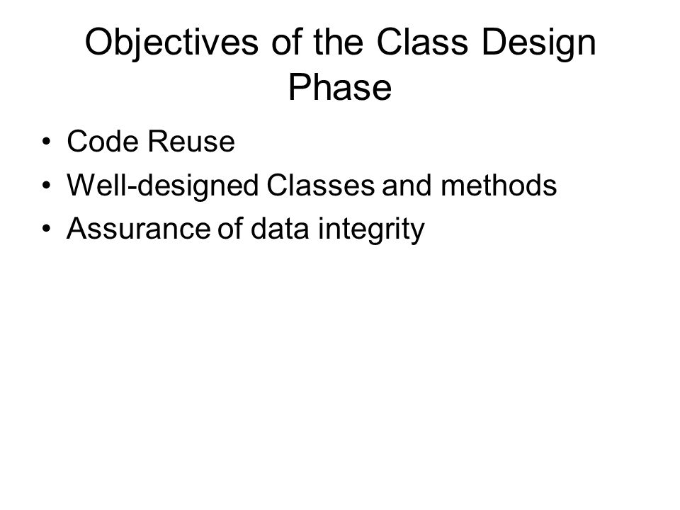 Objectives of the Class Design Phase Code Reuse Well-designed Classes and methods Assurance of data integrity