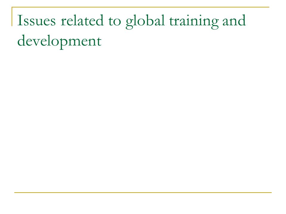 Localized approach to global T&D Culture Learning styles Education levels and forms Language Laws Transfer of training