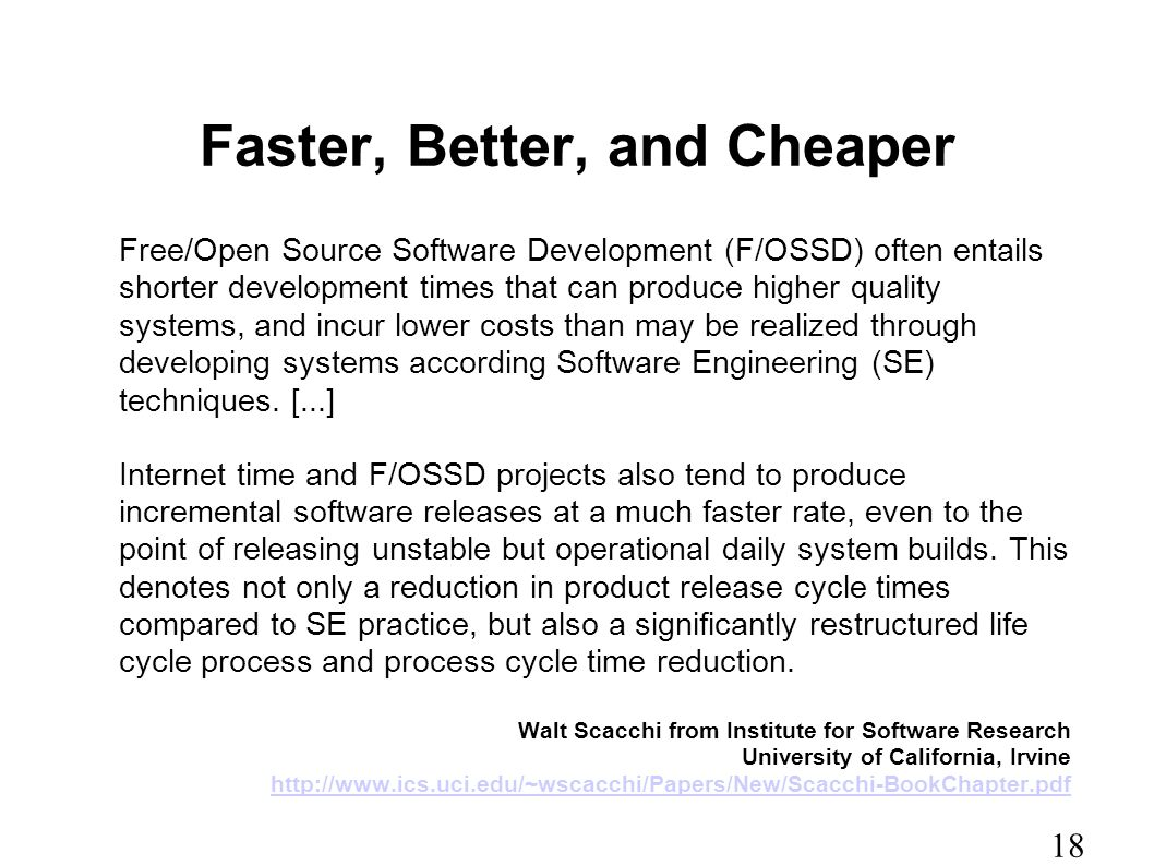 Faster, Better, and Cheaper Free/Open Source Software Development (F/OSSD) often entails shorter development times that can produce higher quality systems, and incur lower costs than may be realized through developing systems according Software Engineering (SE) techniques.