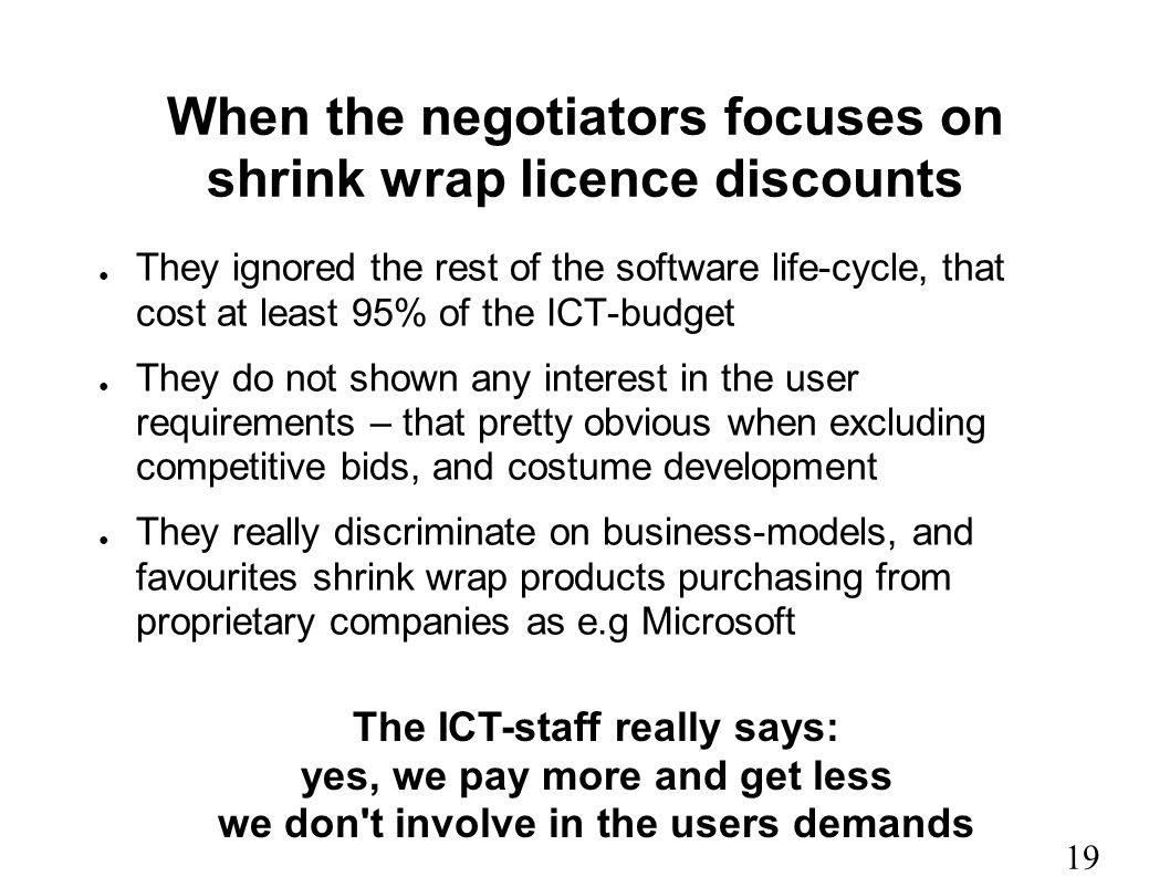 When the negotiators focuses on shrink wrap licence discounts ● They ignored the rest of the software life-cycle, that cost at least 95% of the ICT-budget ● They do not shown any interest in the user requirements – that pretty obvious when excluding competitive bids, and costume development ● They really discriminate on business-models, and favourites shrink wrap products purchasing from proprietary companies as e.g Microsoft The ICT-staff really says: yes, we pay more and get less we don t involve in the users demands 19
