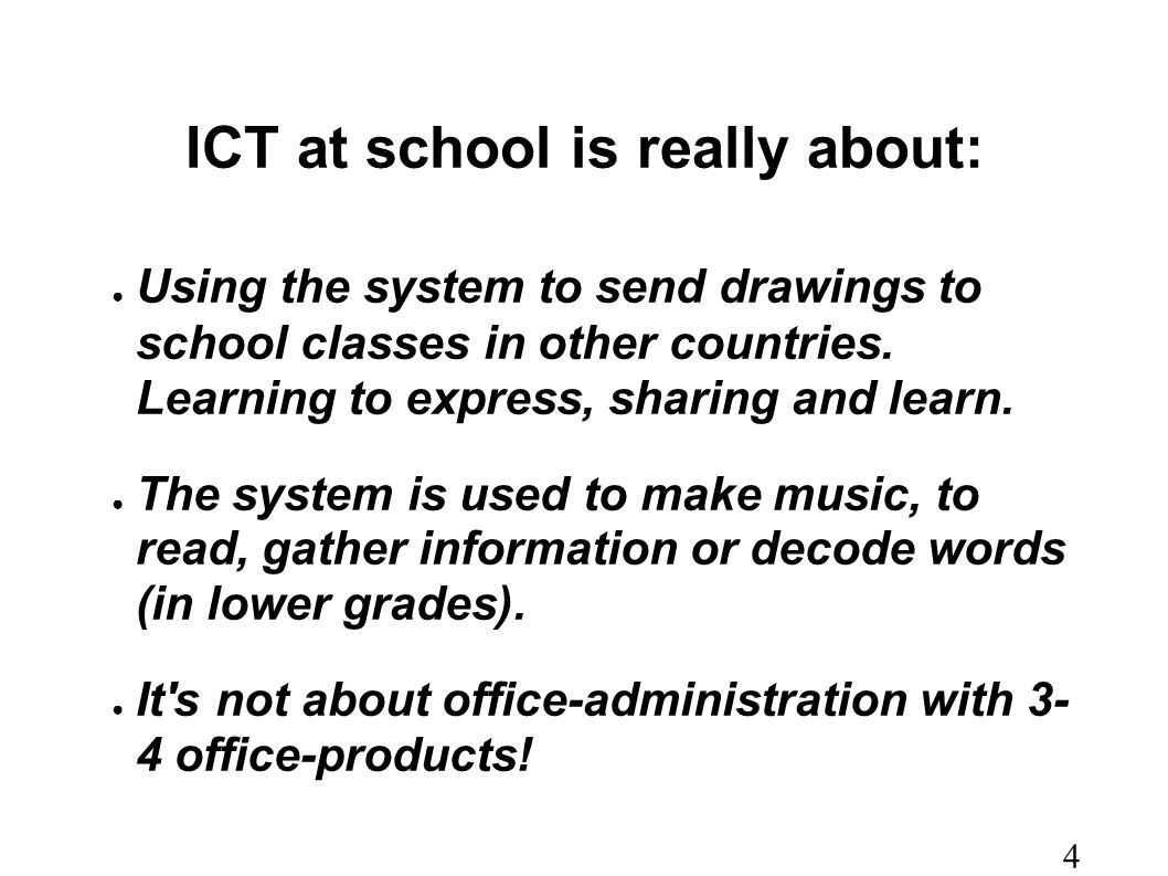 ICT at school is really about: ● Using the system to send drawings to school classes in other countries.