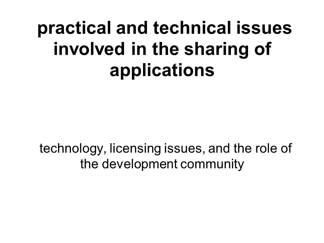 practical and technical issues involved in the sharing of applications technology, licensing issues, and the role of the development community