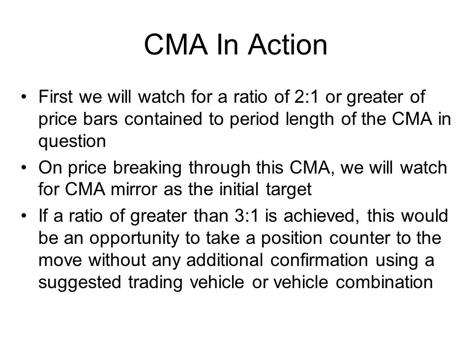 CMA In Action First we will watch for a ratio of 2:1 or greater of price bars contained to period length of the CMA in question On price breaking thro