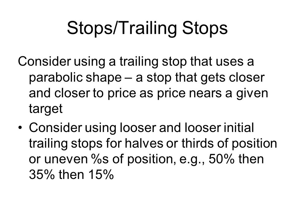 Stops/Trailing Stops Consider using a trailing stop that uses a parabolic shape – a stop that gets closer and closer to price as price nears a given t