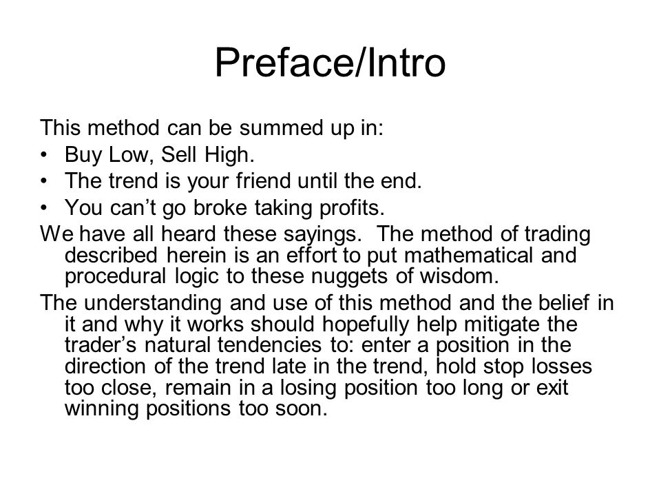 Preface/Intro This method can be summed up in: Buy Low, Sell High. The trend is your friend until the end. You can't go broke taking profits. We have