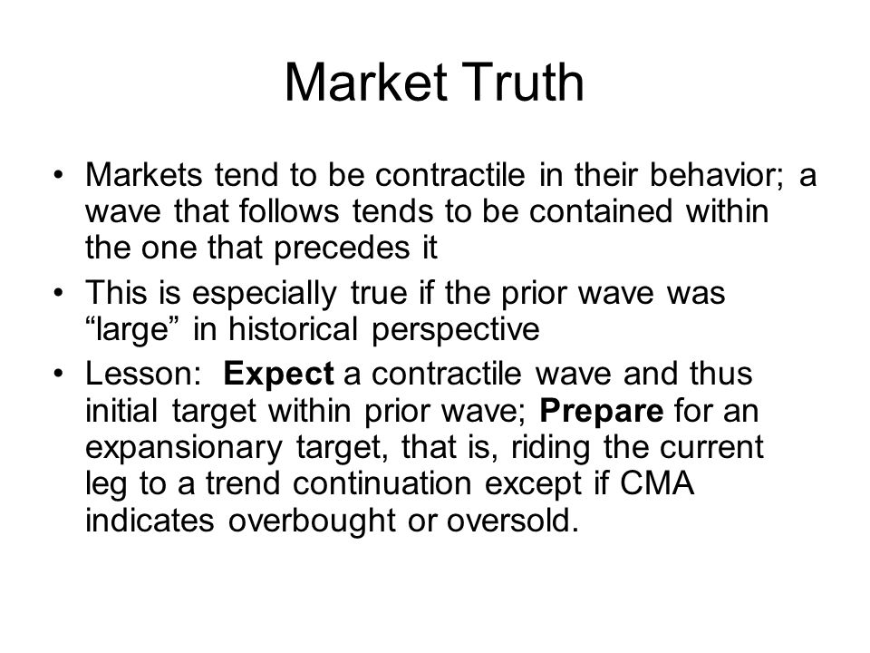 Market Truth Markets tend to be contractile in their behavior; a wave that follows tends to be contained within the one that precedes it This is espec