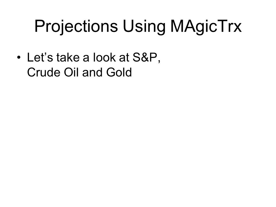 Projections Using MAgicTrx Let's take a look at S&P, Crude Oil and Gold