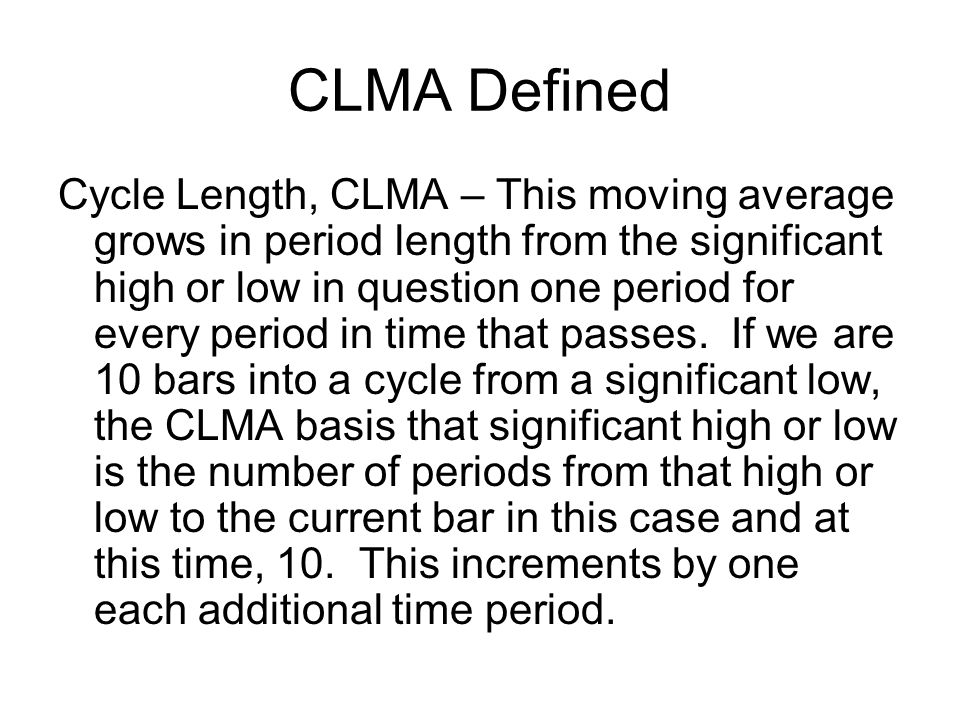 CLMA Defined Cycle Length, CLMA – This moving average grows in period length from the significant high or low in question one period for every period