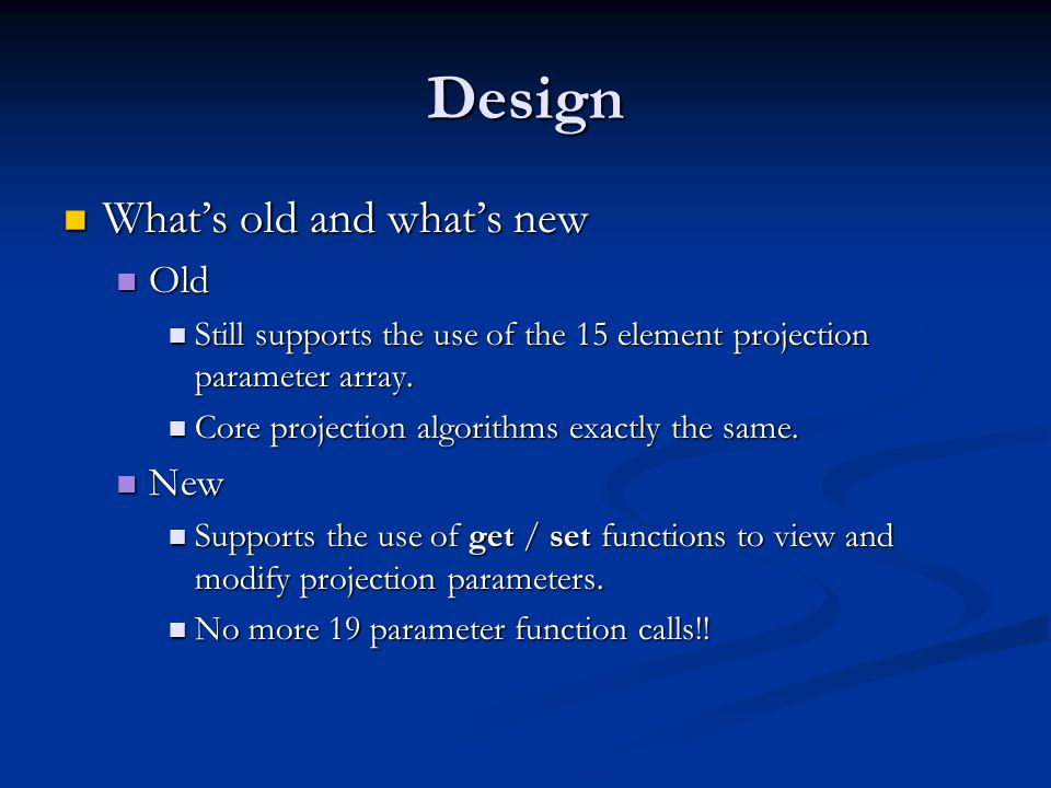 Design What's old and what's new What's old and what's new Old Old Still supports the use of the 15 element projection parameter array. Still supports