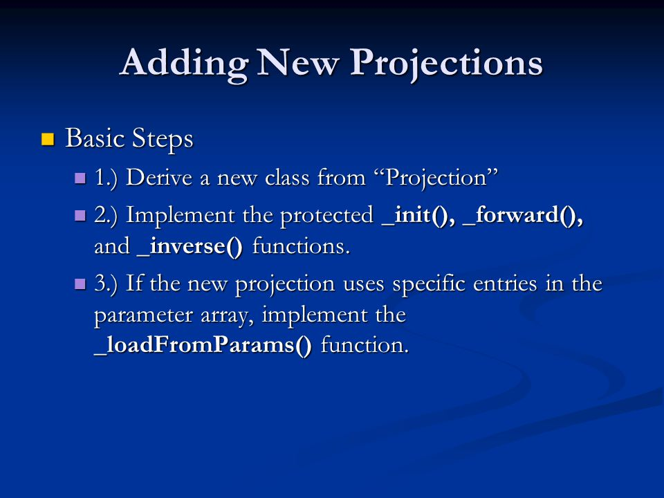 Adding New Projections Basic Steps Basic Steps 1.) Derive a new class from Projection 1.) Derive a new class from Projection 2.) Implement the protected _init(), _forward(), and _inverse() functions.