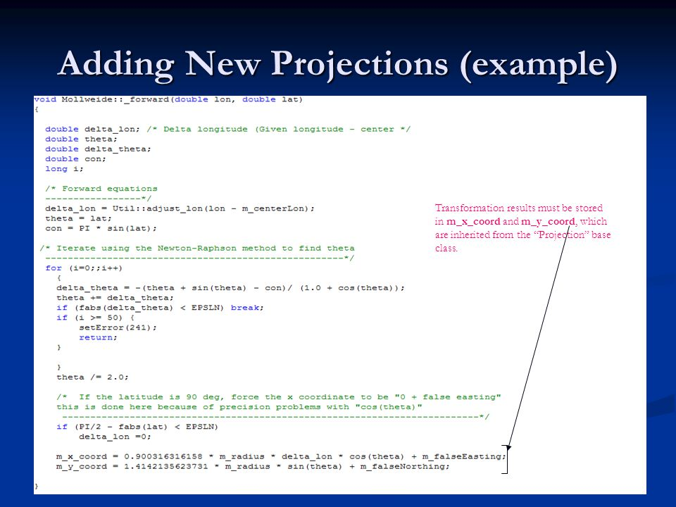 Adding New Projections (example) Transformation results must be stored in m_x_coord and m_y_coord, which are inherited from the Projection base class.