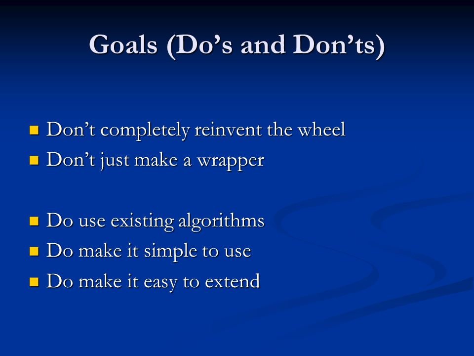 Goals (Do's and Don'ts) Don't completely reinvent the wheel Don't completely reinvent the wheel Don't just make a wrapper Don't just make a wrapper Do