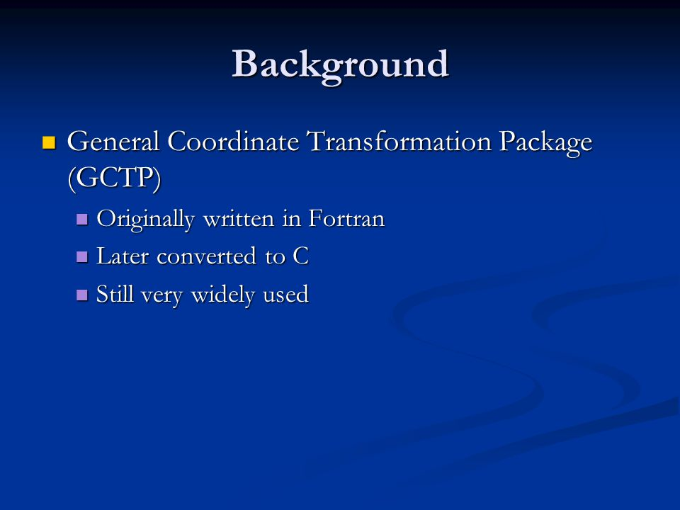 Background General Coordinate Transformation Package (GCTP) General Coordinate Transformation Package (GCTP) Originally written in Fortran Originally written in Fortran Later converted to C Later converted to C Still very widely used Still very widely used