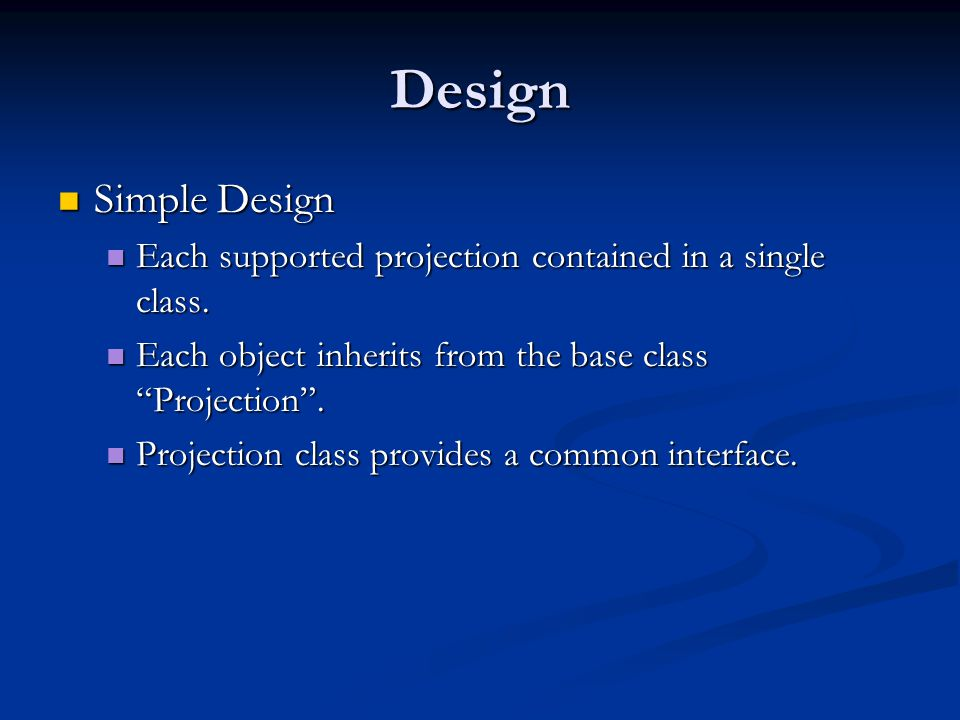 Design Simple Design Simple Design Each supported projection contained in a single class. Each supported projection contained in a single class. Each