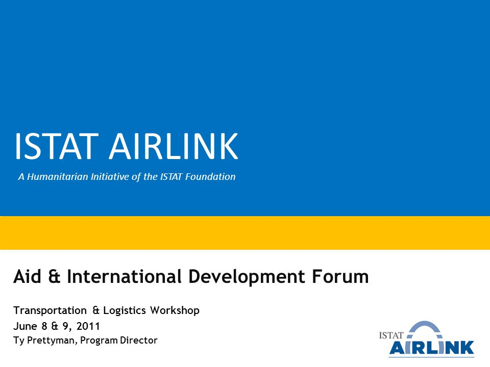 Aid & International Development Forum Transportation & Logistics Workshop June 8 & 9, 2011 Ty Prettyman, Program Director ISTAT AIRLINK A Humanitarian Initiative of the ISTAT Foundation