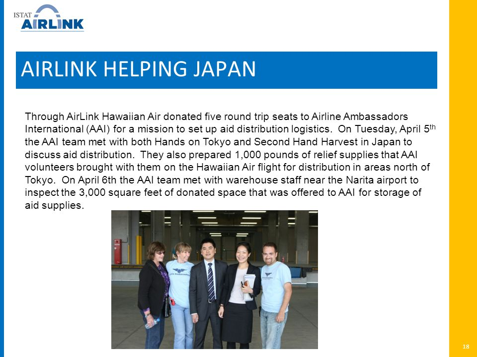 AIRLINK HELPING JAPAN 18 Through AirLink Hawaiian Air donated five round trip seats to Airline Ambassadors International (AAI) for a mission to set up aid distribution logistics.
