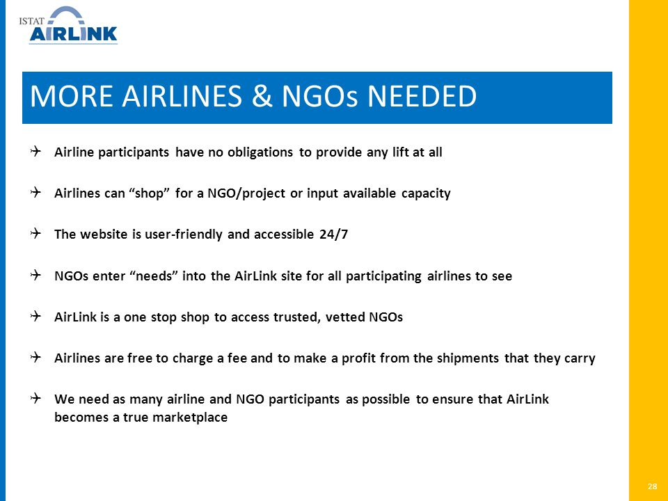 MORE AIRLINES & NGOs NEEDED  Airline participants have no obligations to provide any lift at all  Airlines can shop for a NGO/project or input available capacity  The website is user-friendly and accessible 24/7  NGOs enter needs into the AirLink site for all participating airlines to see  AirLink is a one stop shop to access trusted, vetted NGOs  Airlines are free to charge a fee and to make a profit from the shipments that they carry  We need as many airline and NGO participants as possible to ensure that AirLink becomes a true marketplace 28