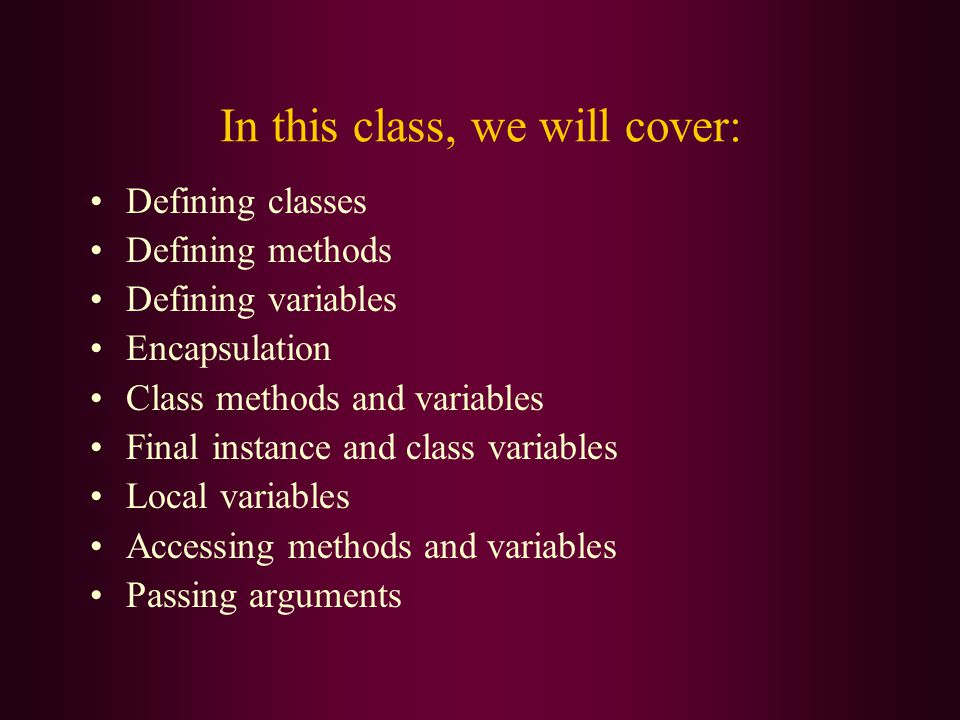 In this class, we will cover: Defining classes Defining methods Defining variables Encapsulation Class methods and variables Final instance and class variables Local variables Accessing methods and variables Passing arguments