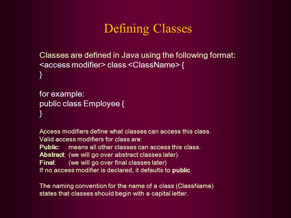Defining Classes Classes are defined in Java using the following format: class { } for example: public class Employee { } Access modifiers define what classes can access this class.