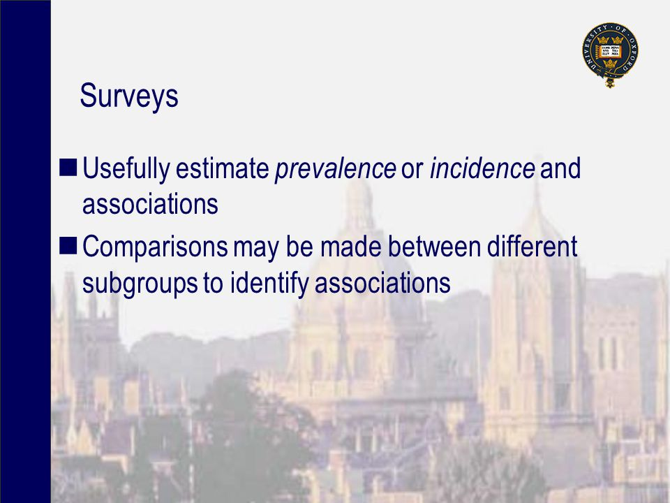 Surveys Usefully estimate prevalence or incidence and associations Comparisons may be made between different subgroups to identify associations