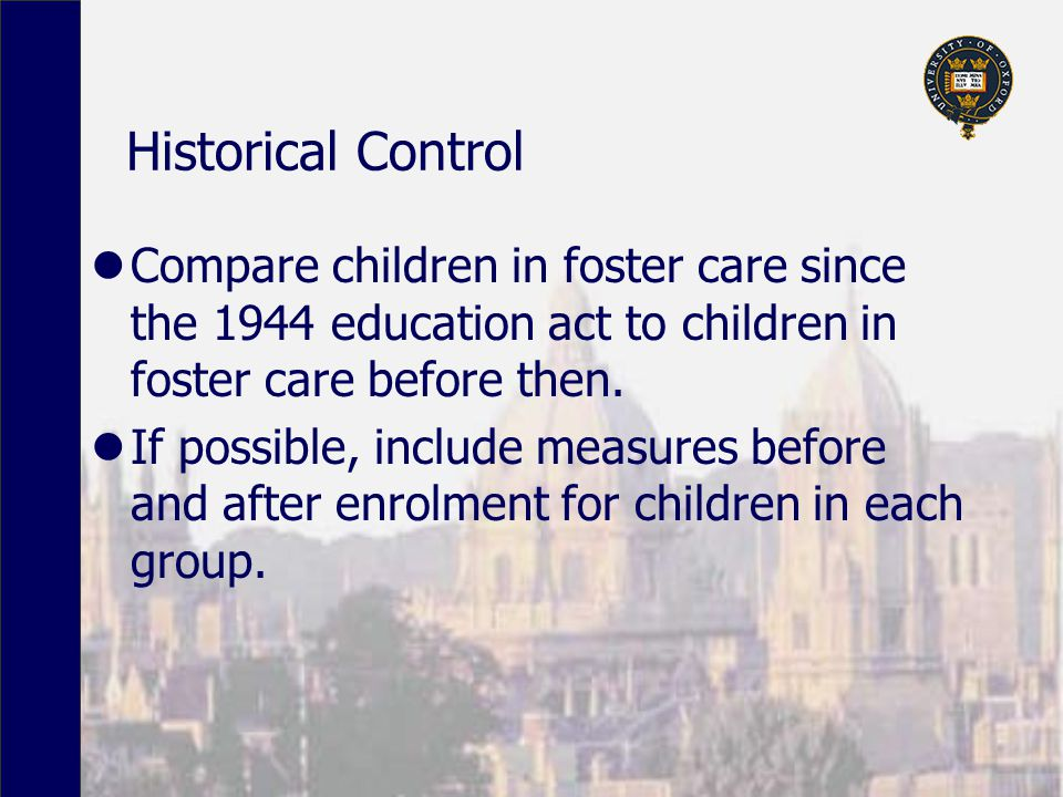 Historical Control Compare children in foster care since the 1944 education act to children in foster care before then.