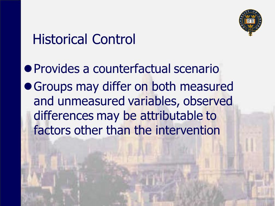 Historical Control Provides a counterfactual scenario Groups may differ on both measured and unmeasured variables, observed differences may be attributable to factors other than the intervention