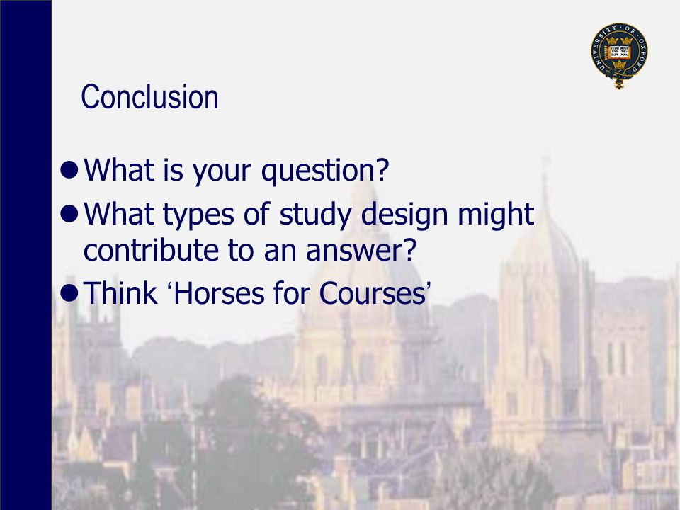 Conclusion What is your question. What types of study design might contribute to an answer.