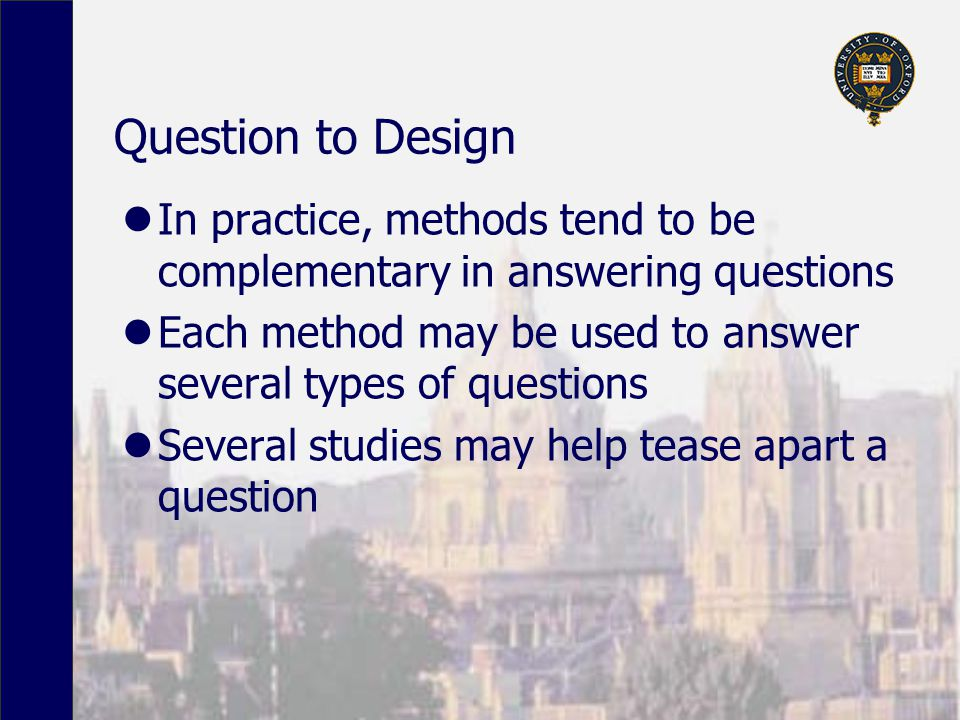 Question to Design In practice, methods tend to be complementary in answering questions Each method may be used to answer several types of questions Several studies may help tease apart a question