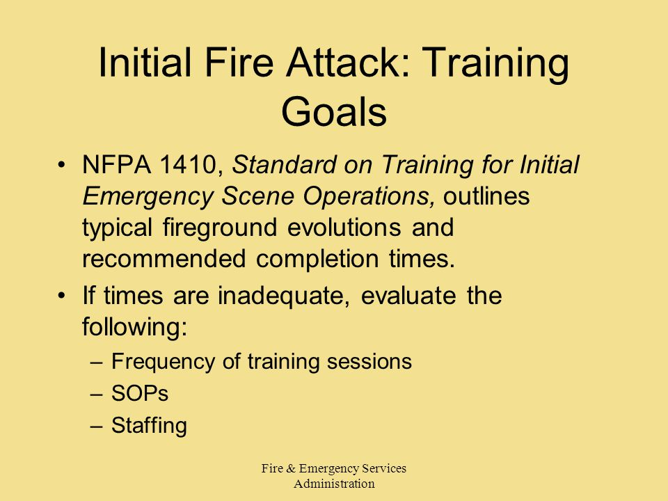 Fire & Emergency Services Administration Initial Fire Attack: Training Goals NFPA 1410, Standard on Training for Initial Emergency Scene Operations, outlines typical fireground evolutions and recommended completion times.