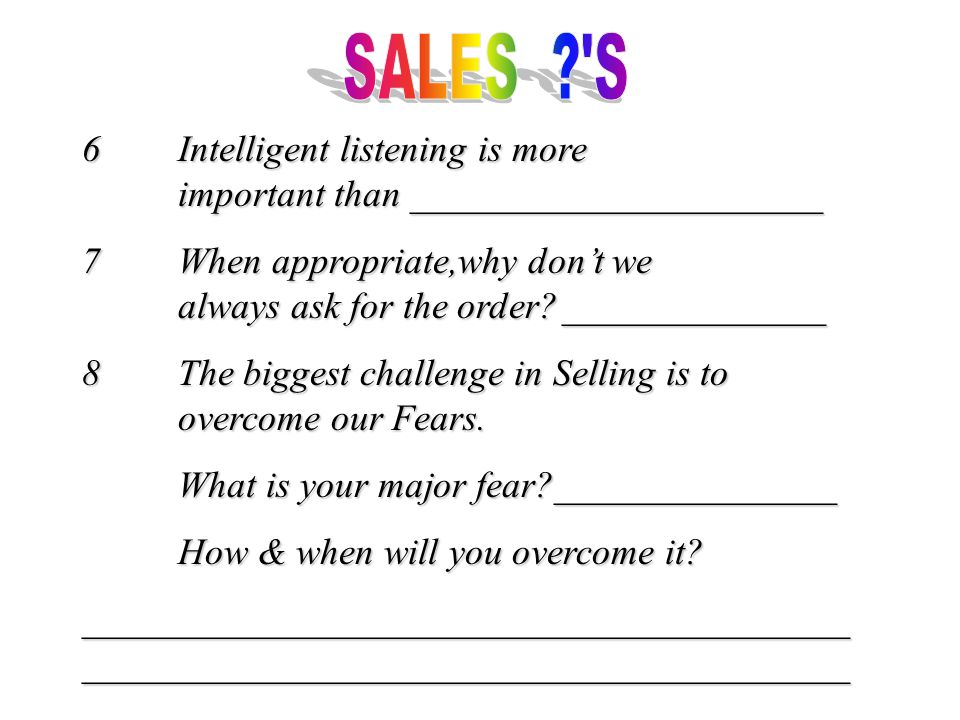 6Intelligent listening is more important than ______________________ 7When appropriate,why don't we always ask for the order ______________ 8The biggest challenge in Selling is to overcome our Fears.