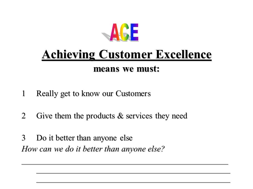 Achieving Customer Excellence means we must: 1Really get to know our Customers 2Give them the products & services they need 3Do 3Do it better than anyone else How can we do it better than anyone else.