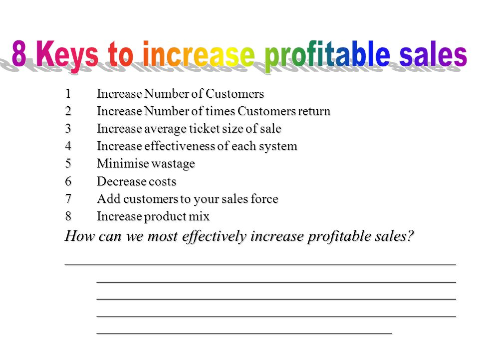 1Increase Number of Customers 2Increase Number of times Customers return 3Increase average ticket size of sale 4Increase effectiveness of each system 5Minimise wastage 6Decrease costs 7 Add customers to your sales force 8Increase product mix How can we most effectively increase profitable sales.