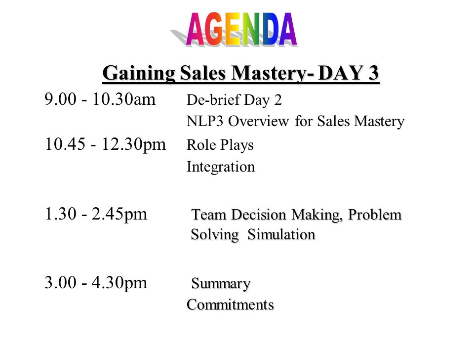 Gaining Sales Mastery- DAY 3 9.00 - 10.30am De-brief Day 2 NLP3 Overview for Sales Mastery 10.45 - 12.30pm Role Plays Integration Team Decision Making, Problem Solving Simulation 1.30 - 2.45pm Team Decision Making, Problem Solving Simulation Summary 3.00 - 4.30pm SummaryCommitments