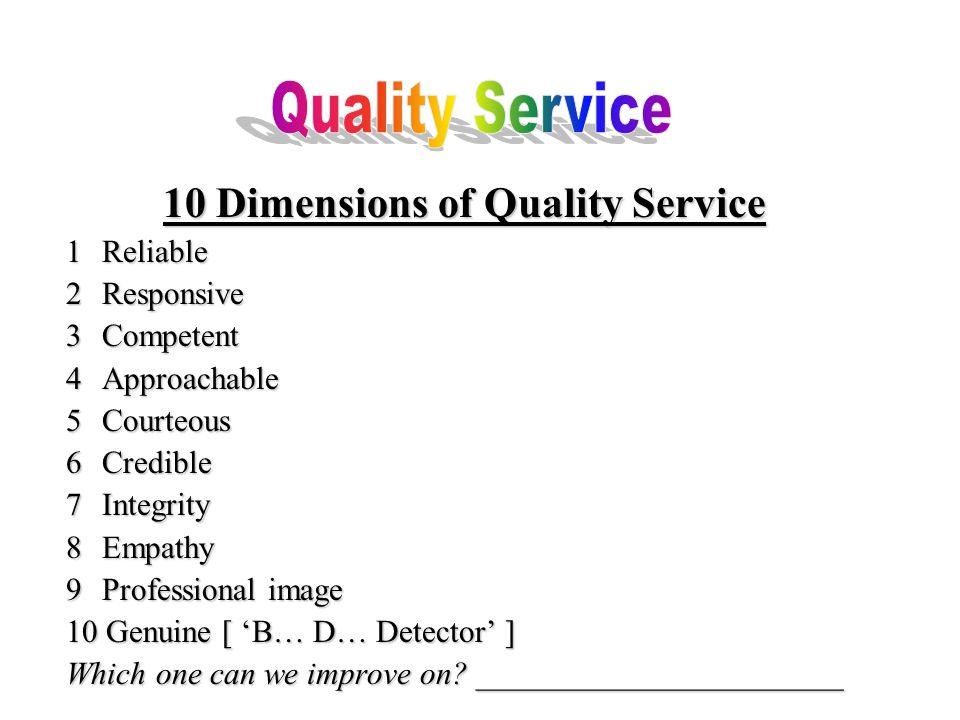 10 Dimensions of Quality Service 1Reliable 2Responsive 3Competent 4Approachable 5 Courteous 6 Credible 7 Integrity 8 Empathy 9 Professional image 10 Genuine [ 'B… D… Detector' ] Which one can we improve on.