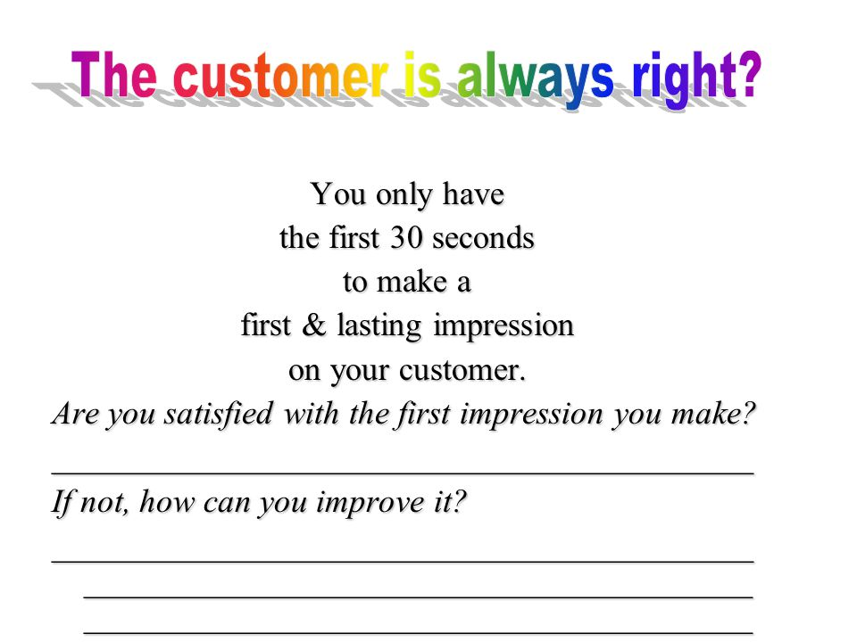 You only have the first 30 seconds to make a first & lasting impression on your customer.