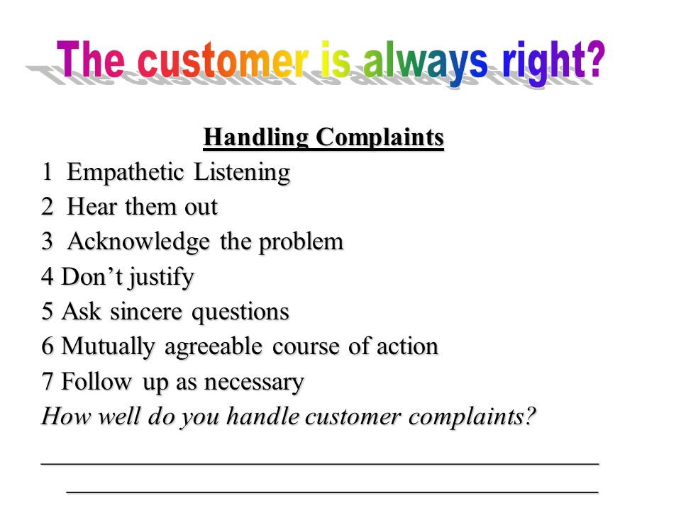 Handling Complaints 1Empathetic Listening 2Hear them out 3Acknowledge the problem 4 Don't justify 5 Ask sincere questions 6 Mutually agreeable course of action 7 Follow up as necessary How well do you handle customer complaints.