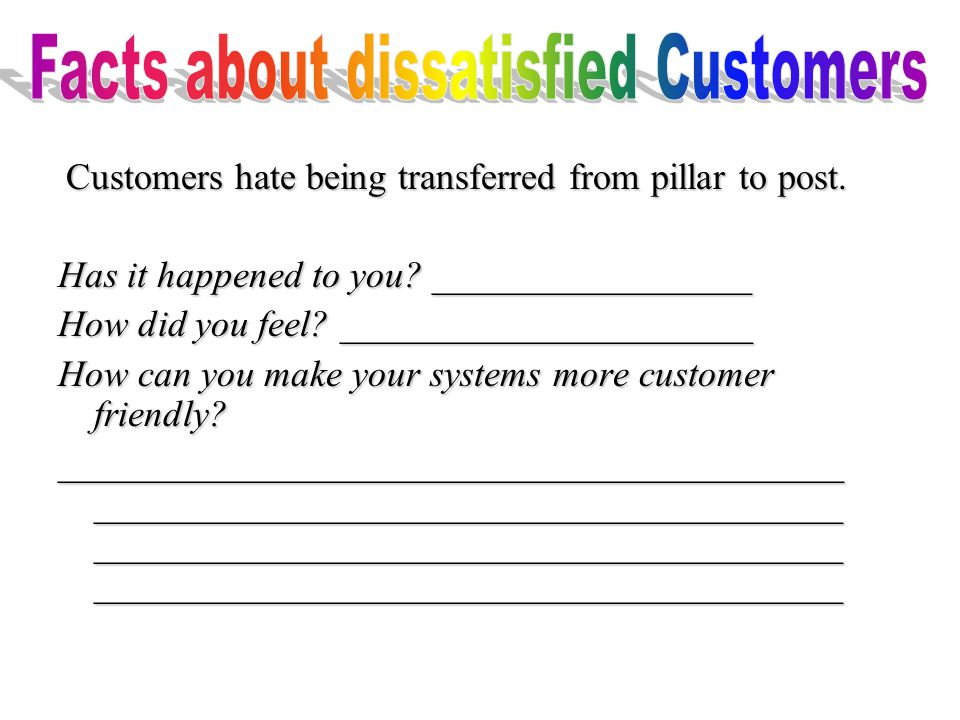Customers hate being transferred from pillar to post.