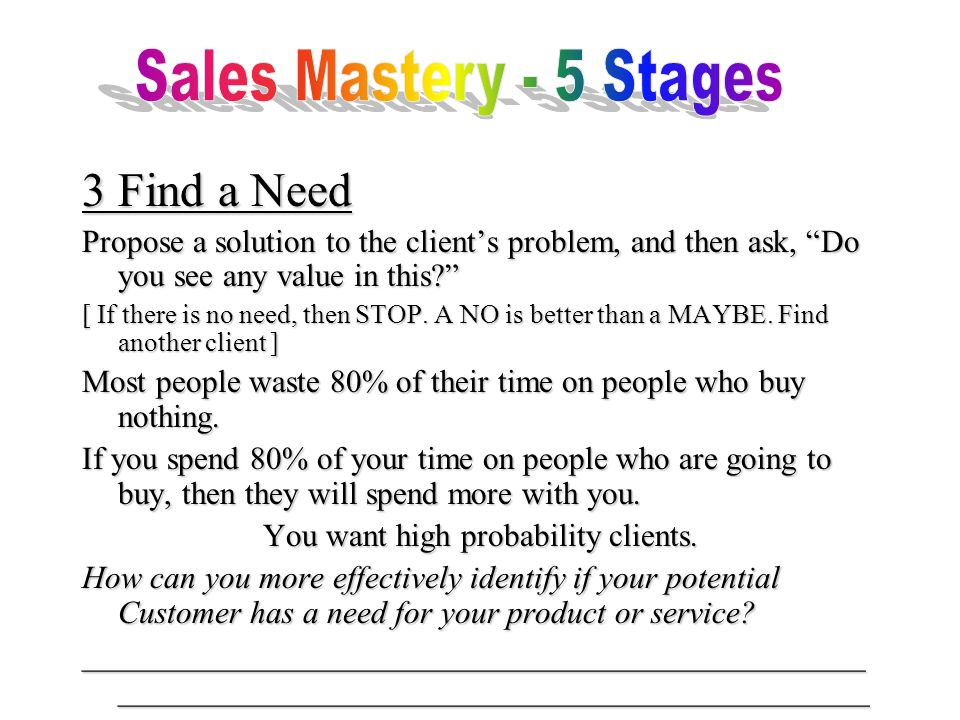 3Find a Need Propose a solution to the client's problem, and then ask, Do you see any value in this [ If there is no need, then STOP.